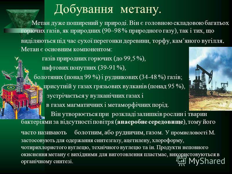 Добування метану. Метан дуже поширений у природі. Він є головною складовою багатьох горючих газів, як природних (90–98 % природного газу), так і тих, що виділяються під час сухої перегонки деревини, торфу, камяного вугілля. Метан є основним компонент