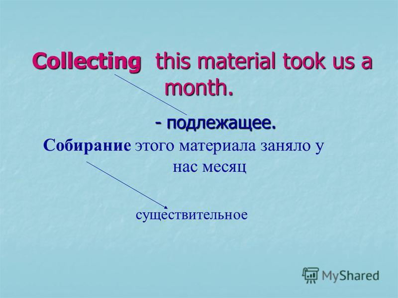 Collecting this material took us a month. Collecting this material took us a month. - подлежащее. - подлежащее. Собирание этого материала заняло у нас месяц существительное