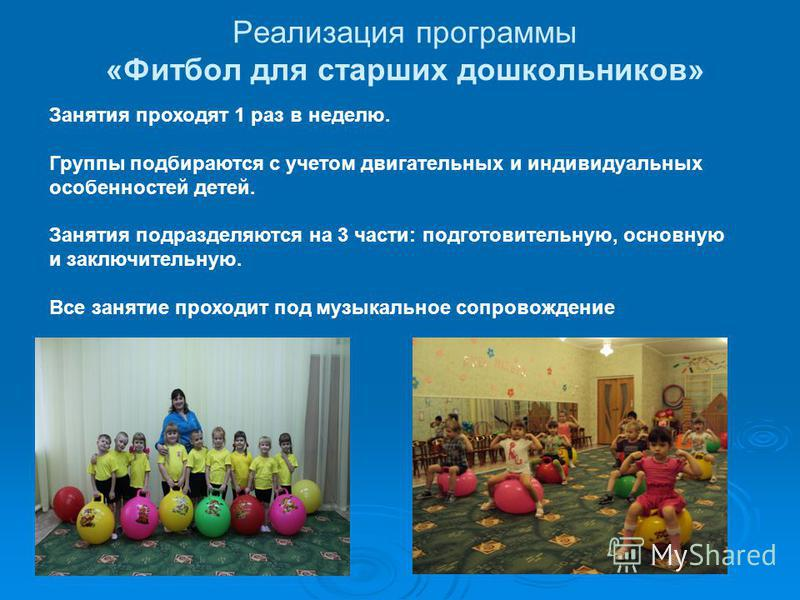 Реализация программы «Фитбол для старших дошкольников» Занятия проходят 1 раз в неделю. Группы подбираются с учетом двигательных и индивидуальных особенностей детей. Занятия подразделяются на 3 части: подготовительную, основную и заключительную. Все
