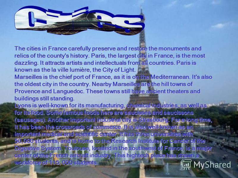 The cities in France carefully preserve and restore the monuments and relics of the county's history. Paris, the largest city in France, is the most dazzling. It attracts artists and intellectuals from all countries. Paris is known as the la ville lu