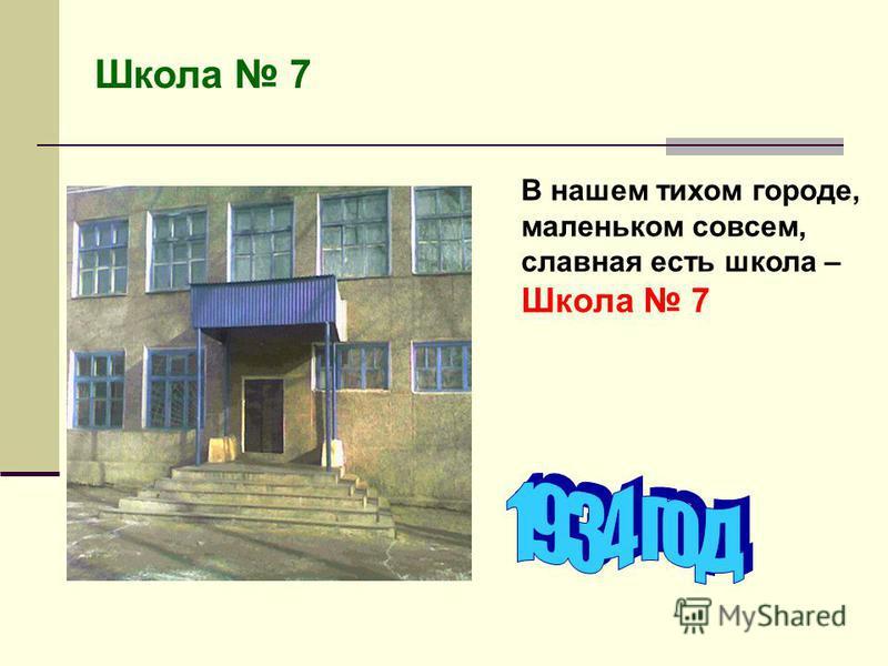 Школа 7 В нашем тихом городе, маленьком совсем, славная есть школа – Школа 7