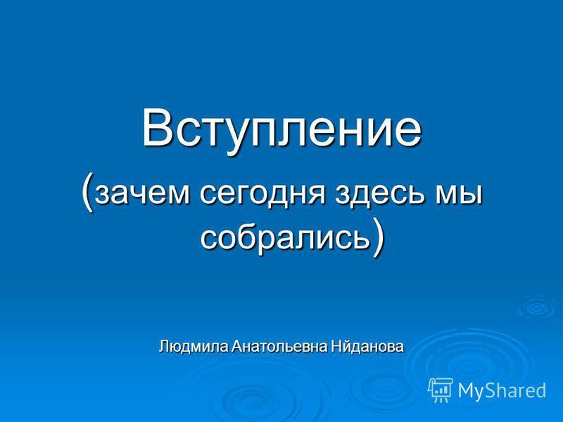 Вступление ( зачем сегодня здесь мы собрались ) Людмила Анатольевна Нйданова