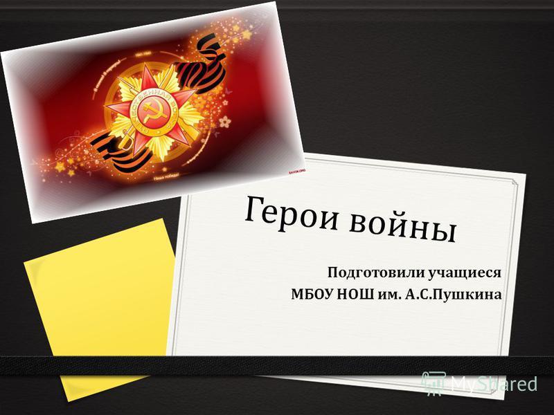Герои войны Подготовили учащиеся МБОУ НОШ им. А.С.Пушкина