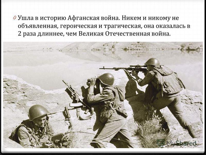 0 Ушла в историю Афганская война. Никем и никому не объявленная, героическая и трагическая, она оказалась в 2 раза длиннее, чем Великая Отечественная война.
