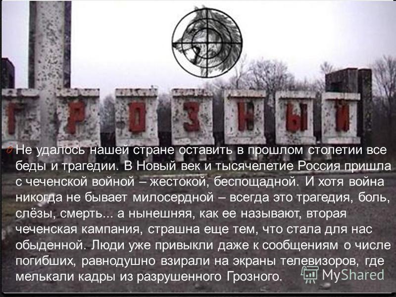 0 Не удалось нашей стране оставить в прошлом столетии все беды и трагедии. В Новый век и тысячелетие Россия пришла с чеченской войной – жестокой, беспощадной. И хотя война никогда не бывает милосердной – всегда это трагедия, боль, слёзы, смерть... а