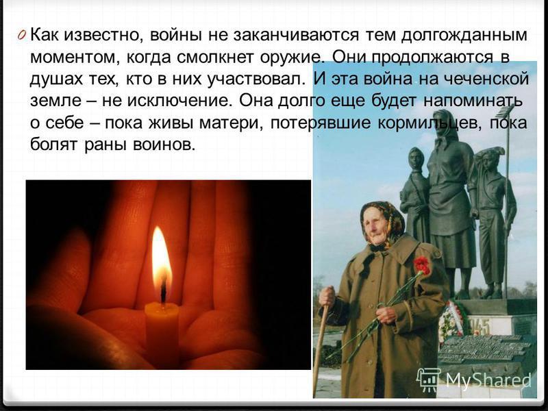 0 Как известно, войны не заканчиваются тем долгожданным моментом, когда смолкнет оружие. Они продолжаются в душах тех, кто в них участвовал. И эта война на чеченской земле – не исключение. Она долго еще будет напоминать о себе – пока живы матери, пот