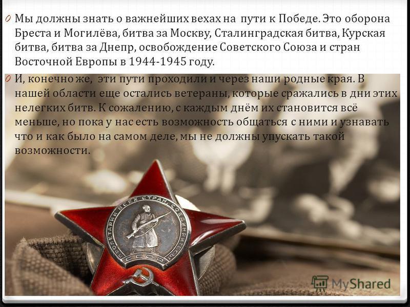 0 Мы должны знать о важнейших вехах на пути к Победе. Это оборона Бреста и Могилёва, битва за Москву, Сталинградская битва, Курская битва, битва за Днепр, освобождение Советского Союза и стран Восточной Европы в 1944-1945 году. 0 И, конечно же, эти п