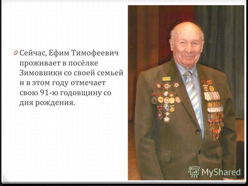 0 Сейчас, Ефим Тимофеевич проживает в посёлке Зимовники со своей семьей и в этом году отмечает свою 91-ю годовщину со дня рождения.