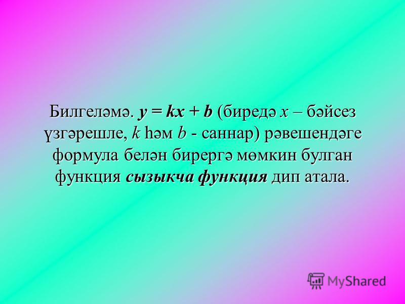 Билгеләмә. y = kx + b (биредә x – бәйсез үзгәрешле, k һәм b - саннар) рәвешендәге формула белән бирергә мөмкин булган функция сызыкча функция дип атала.