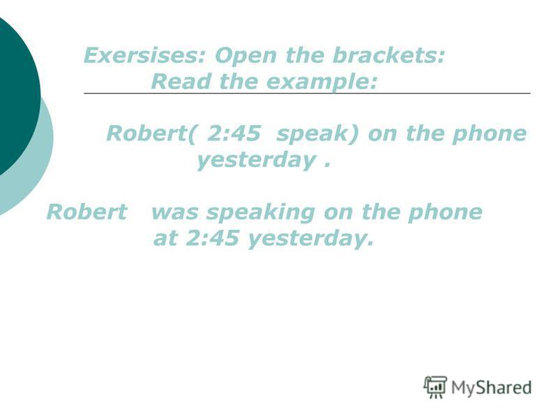 Exersises: Open the brackets: Read the example: Robert( 2:45 speak) on the phone yesterday. Robert was speaking on the phone at 2:45 yesterday.
