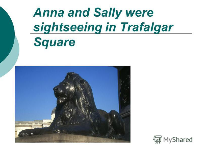 Anna and Sally were sightseeing in Trafalgar Square
