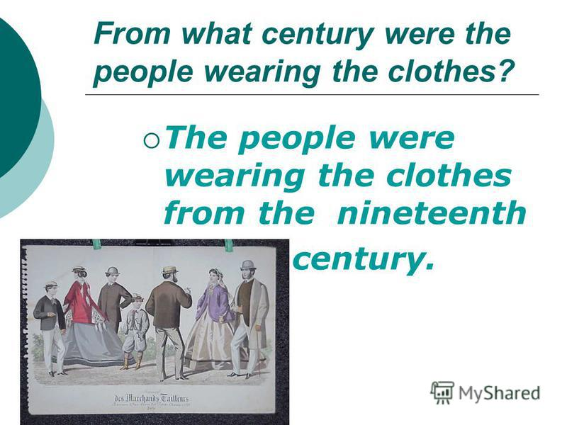 From what century were the people wearing the clothes? The people were wearing the clothes from the nineteenth century.