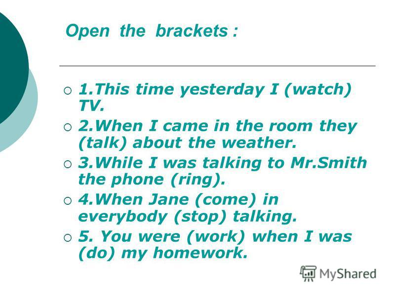 Ореn the brackets : 1.This time yesterday I (watch) TV. 2.When I came in the room they (talk) about the weather. 3.While I was talking to Mr.Smith the phone (ring). 4.When Jane (come) in everybody (stop) talking. 5. You were (work) when I was (do) my
