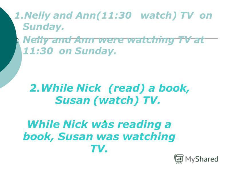 1.Nelly and Ann(11:30 watch) TV on Sunday. Nelly and Ann were watching TV at 11:30 on Sunday. 2.While Nick (read) a book, Susan (watch) TV.. While Nick was reading a book, Susan was watching TV.