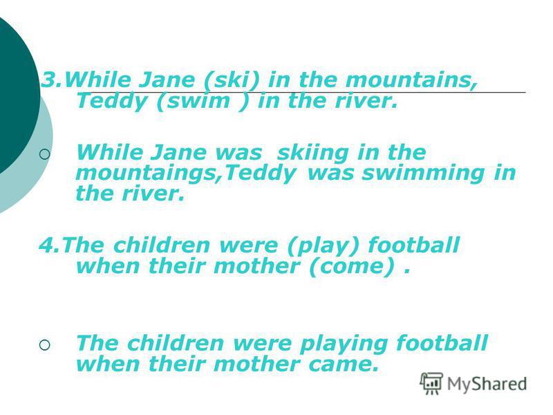 3.While Jane (ski) in the mountains, Teddy (swim ) in the river. While Jane was skiing in the mountaings,Teddy was swimming in the river. 4.The children were (play) football when their mother (come). The children were playing football when their moth