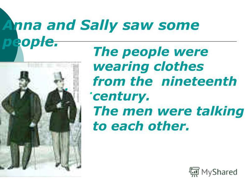 . Anna and Sally saw some people. The people were wearing clothes from the nineteenth century. The men were talking to each other..