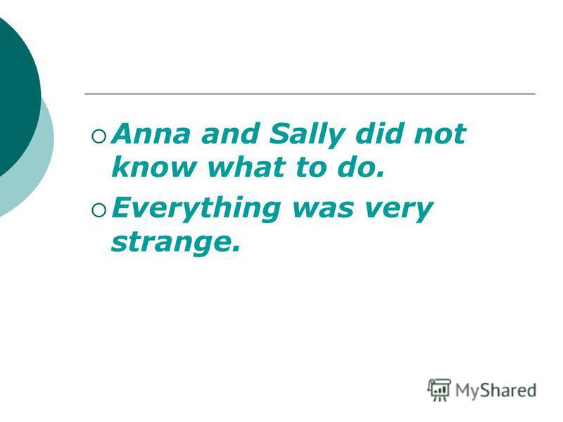 Anna and Sally did not know what to do. Everything was very strange.