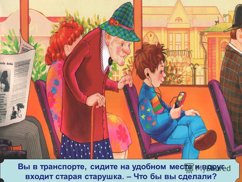 Вы в транспорте, сидите на удобном месте и вдруг входит старая старушка. – Что бы вы сделали?