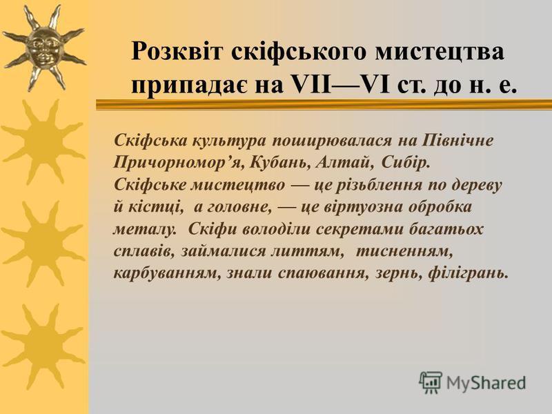 Розквіт скіфського мистецтва припадає на VIIVI ст. до н. е. Скіфська культура поширювалася на Північне Причорноморя, Кубань, Алтай, Сибір. Скіфське мистецтво це різьблення по дереву й кістці, а головне, це віртуозна обробка металу. Скіфи володіли сек
