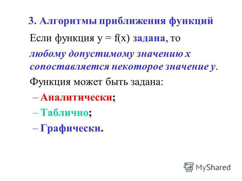 3. Алгоритмы приближения функций Если функция y = f(x) задана, то любому допустимому значению x сопоставляется некоторое значение y. Функция может быть задана: –Аналитически; –Таблично; –Графически.