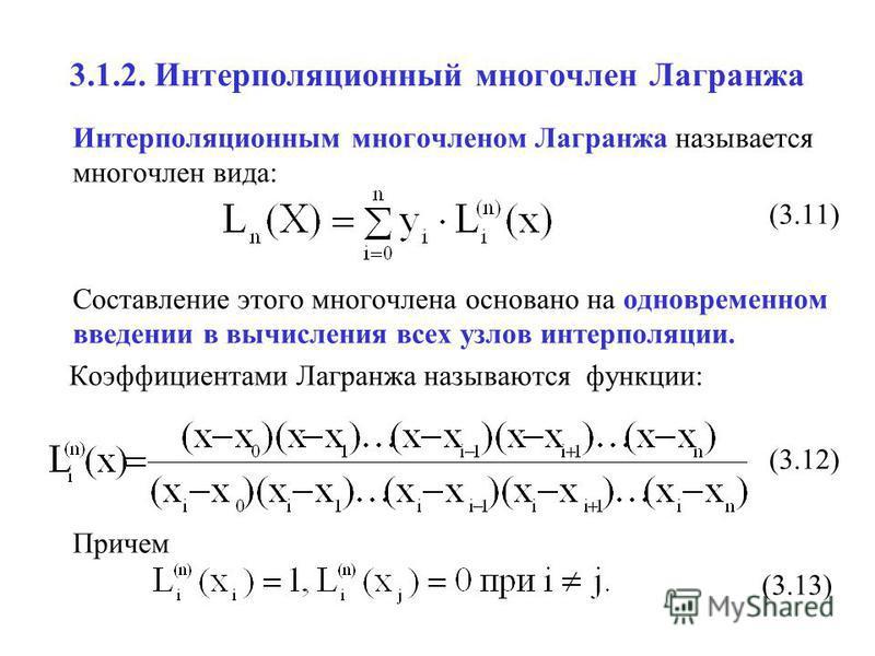3.1.2. Интерполяционный многочлен Лагранжа Интерполяционным многочленом Лагранжа называется многочлен вида: (3.11) Составление этого многочлена основано на одновременном введении в вычисления всех узлов интерполяции. Коэффициентами Лагранжа называютс