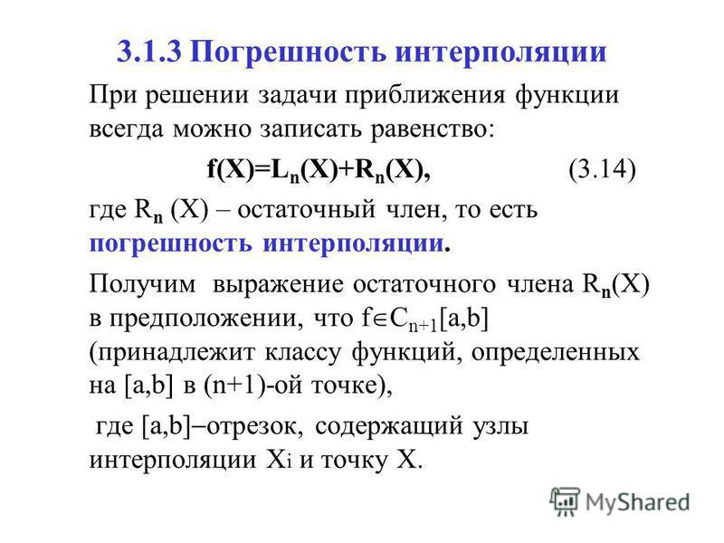 3.1.3 Погрешность интерполяции При решении задачи приближения функции всегда можно записать равенство: f(X)=L n (X)+R n (X),(3.14) где R n (X) – остаточный член, то есть погрешность интерполяции. Получим выражение остаточного члена R n (X) в предполо