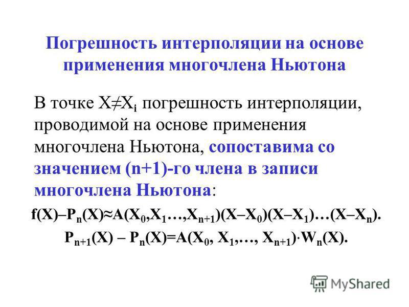 Погрешность интерполяции на основе применения многочлена Ньютона В точке XX i погрешность интерполяции, проводимой на основе применения многочлена Ньютона, сопоставима со значением (n+1)-го члена в записи многочлена Ньютона: f(X)–P n (X)A(X 0,X 1 …,X