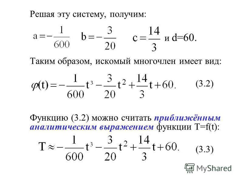 Решая эту систему, получим: и d=60. Таким образом, искомый многочлен имеет вид: (3.2) Функцию (3.2) можно считать приближённым аналитическим выражением функции T=f(t): (3.3)