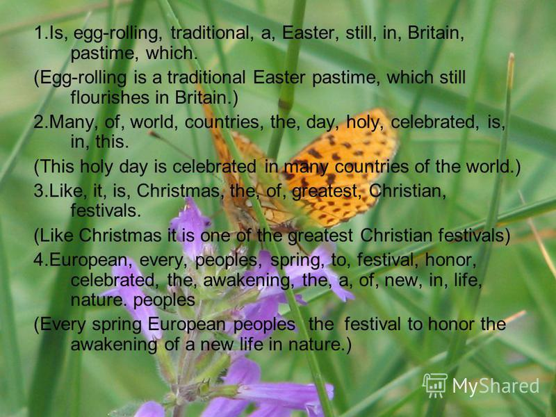 1.Is, egg-rolling, traditional, a, Easter, still, in, Britain, pastime, which. (Egg-rolling is a traditional Easter pastime, which still flourishes in Britain.) 2.Many, of, world, countries, the, day, holy, celebrated, is, in, this. (This holy day is