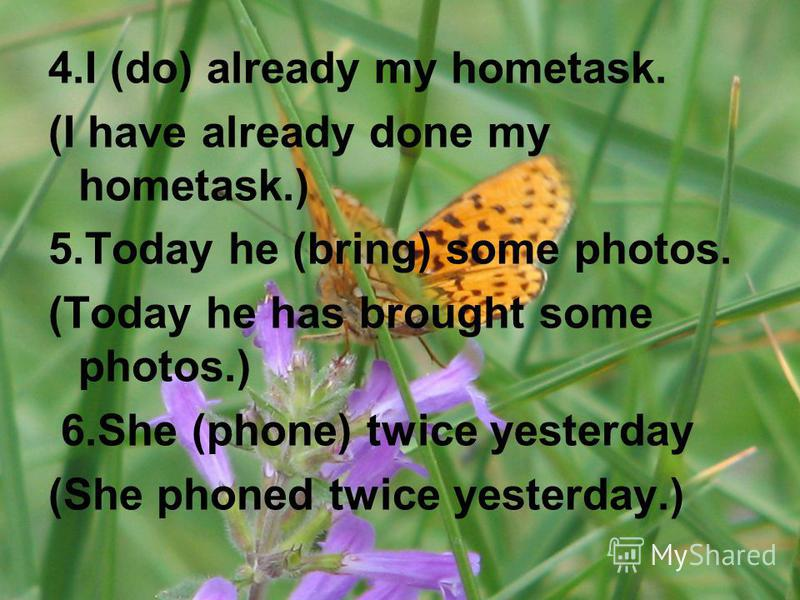 4.I (do) already my hometask. (I have already done my hometask.) 5.Today he (bring) some photos. (Today he has brought some photos.) 6.She (phone) twice yesterday (She phoned twice yesterday.)