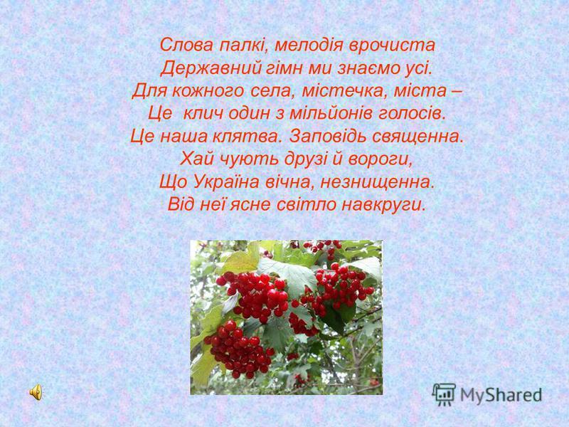 Слова палкі, мелодія врочиста Державний гімн ми знаємо усі. Для кожного села, містечка, міста – Це клич один з мільйонів голосів. Це наша клятва. Заповідь священна. Хай чують друзі й вороги, Що Україна вічна, незнищенна. Від неї ясне світло навкруги.