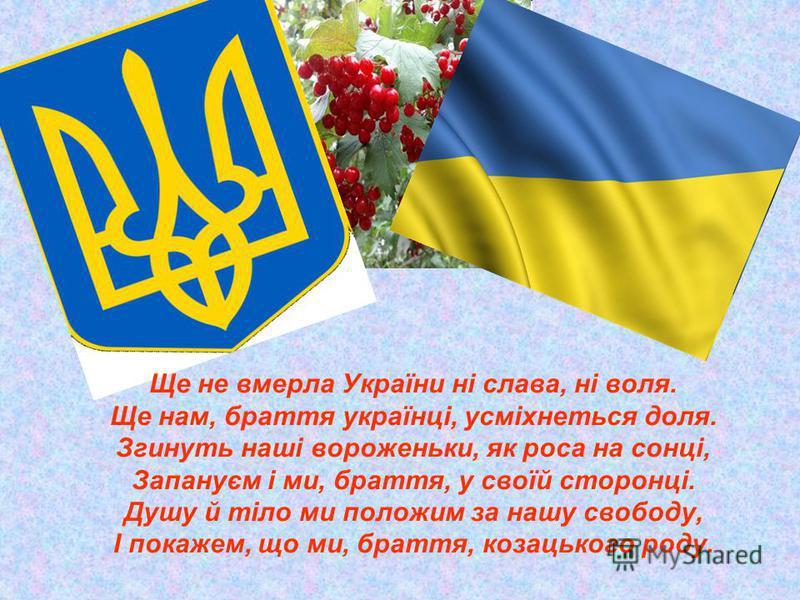 Ще не вмерла України ні слава, ні воля. Ще нам, браття українці, усміхнеться доля. Згинуть наші вороженьки, як роса на сонці, Запануєм і ми, браття, у своїй сторонці. Душу й тіло ми положим за нашу свободу, І покажем, що ми, браття, козацького роду.