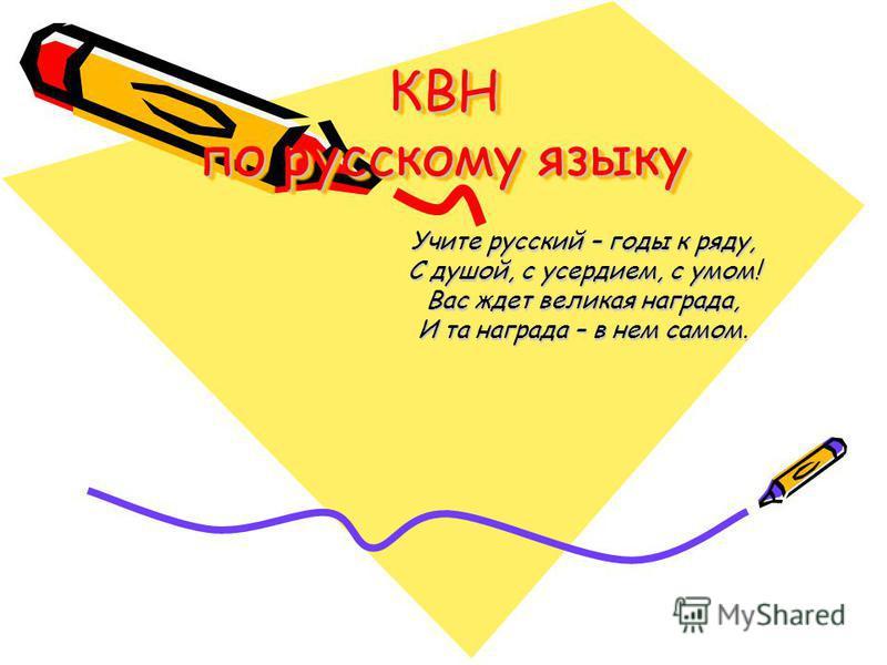 КВН по русскому языку Учите русский – годы к ряду, С душой, с усердием, с умом! Вас ждет великая награда, И та награда – в нем самом.