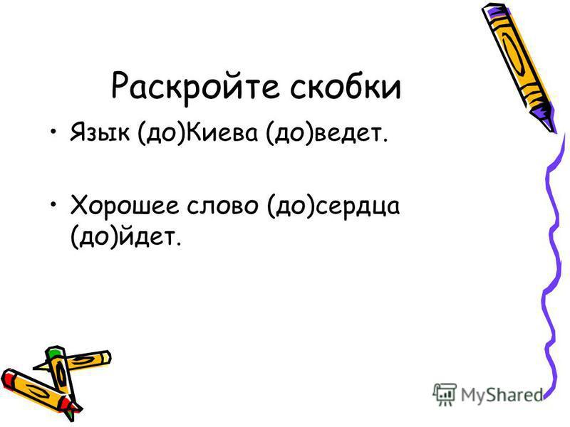 Раскройте скобки Язык (до)Киева (до)ведет. Хорошее слово (до)сердца (до)идет.