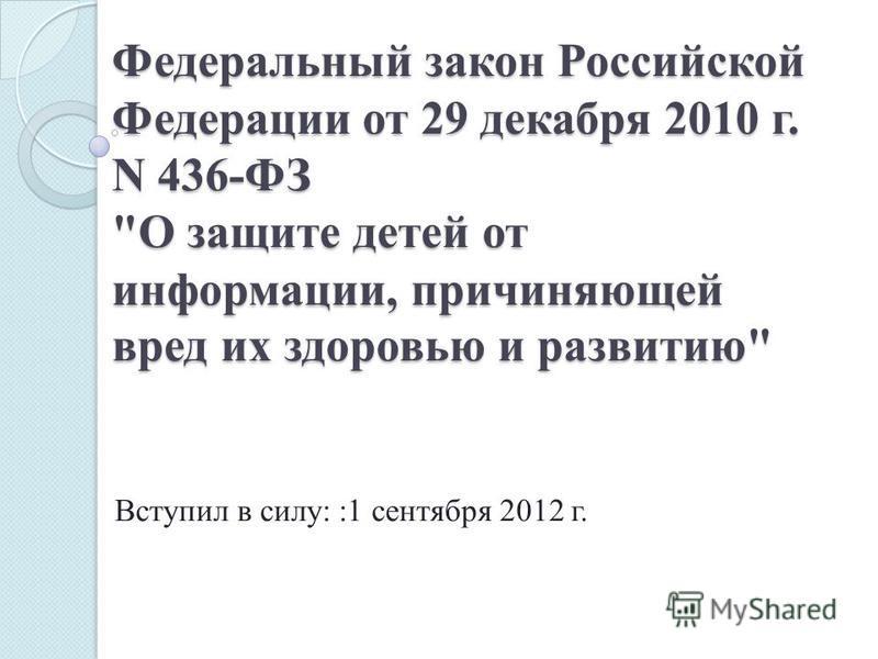 Вступил в силу: :1 сентября 2012 г. Федеральный закон Российской Федерации от 29 декабря 2010 г. N 436-ФЗ