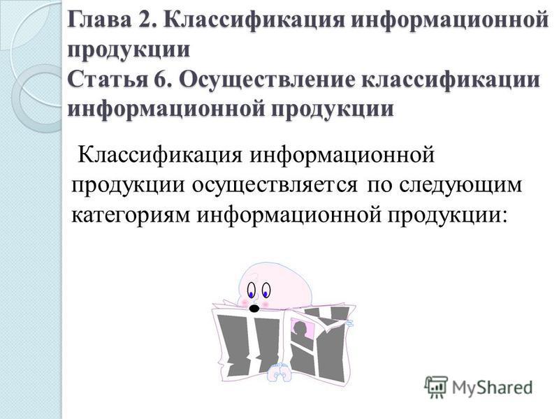 Глава 2. Классификация информационной продукции Статья 6. Осуществление классификации информационной продукции Классификация информационной продукции осуществляется по следующим категориям информационной продукции: