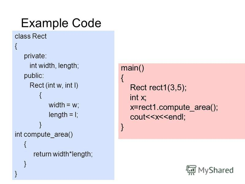 Example Code class Rect { private: int width, length; public: Rect (int w, int l) { width = w; length = l; } int compute_area() { return width*length; } main() { Rect rect1(3,5); int x; x=rect1.compute_area(); cout<<x<<endl; }