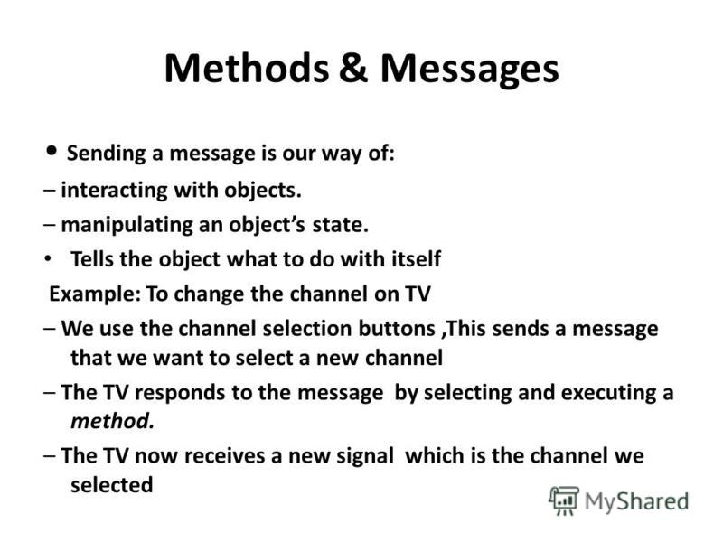 Methods & Messages Sending a message is our way of: – interacting with objects. – manipulating an objects state. Tells the object what to do with itself Example: To change the channel on TV – We use the channel selection buttons,This sends a message