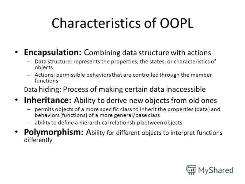 Characteristics of OOPL Encapsulation: C ombining data structure with actions – Data structure: represents the properties, the states, or characteristics of objects – Actions: permissible behaviors that are controlled through the member functions Dat
