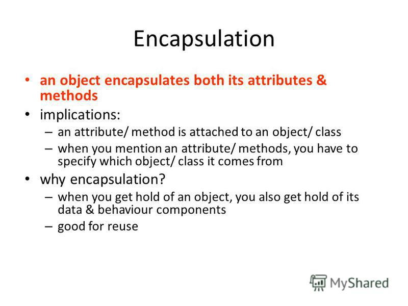 Encapsulation an object encapsulates both its attributes & methods implications: – an attribute/ method is attached to an object/ class – when you mention an attribute/ methods, you have to specify which object/ class it comes from why encapsulation?