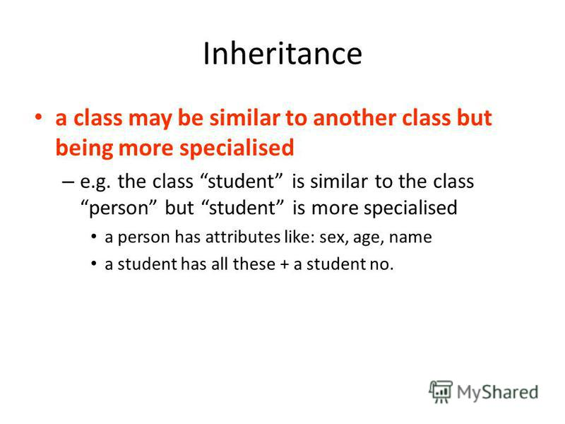 Inheritance a class may be similar to another class but being more specialised – e.g. the class student is similar to the class person but student is more specialised a person has attributes like: sex, age, name a student has all these + a student no