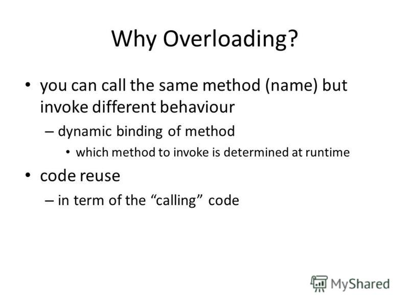 Why Overloading? you can call the same method (name) but invoke different behaviour – dynamic binding of method which method to invoke is determined at runtime code reuse – in term of the calling code