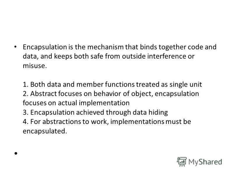 Encapsulation is the mechanism that binds together code and data, and keeps both safe from outside interference or misuse. 1. Both data and member functions treated as single unit 2. Abstract focuses on behavior of object, encapsulation focuses on ac