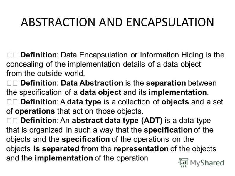 ABSTRACTION AND ENCAPSULATION Definition: Data Encapsulation or Information Hiding is the concealing of the implementation details of a data object from the outside world. Definition: Data Abstraction is the separation between the specification of a