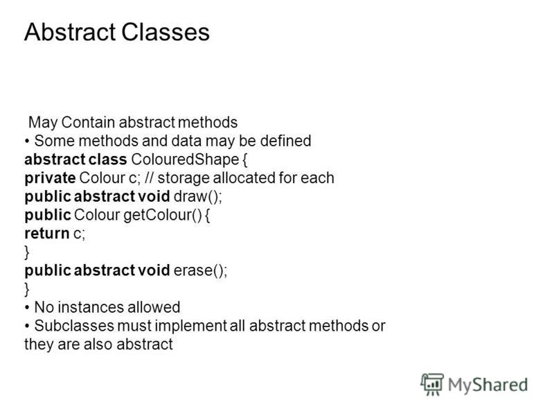 Abstract Classes May Contain abstract methods Some methods and data may be defined abstract class ColouredShape { private Colour c; // storage allocated for each public abstract void draw(); public Colour getColour() { return c; } public abstract voi