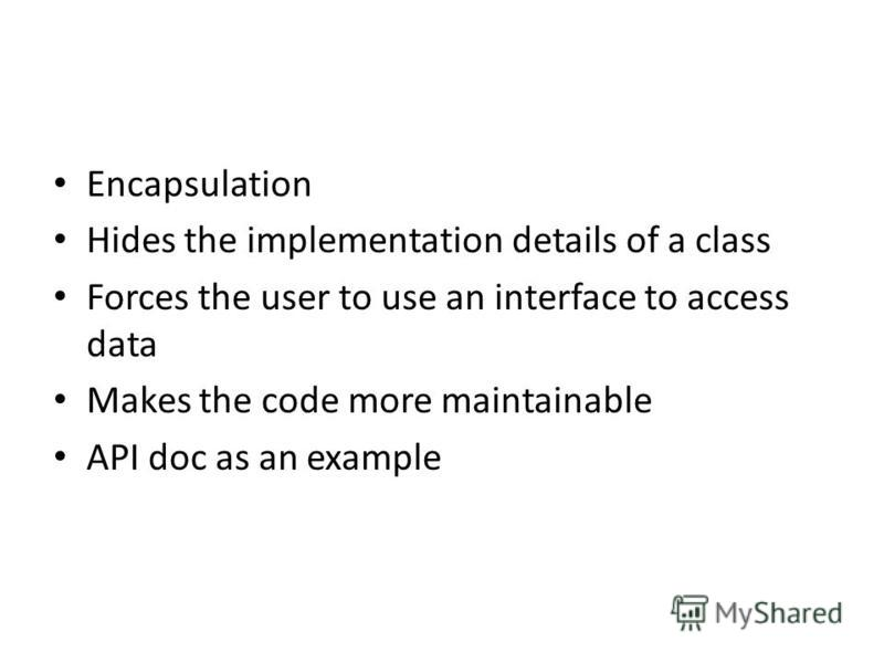 Encapsulation Hides the implementation details of a class Forces the user to use an interface to access data Makes the code more maintainable API doc as an example