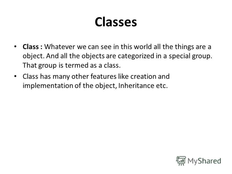 Classes Class : Whatever we can see in this world all the things are a object. And all the objects are categorized in a special group. That group is termed as a class. Class has many other features like creation and implementation of the object, Inhe
