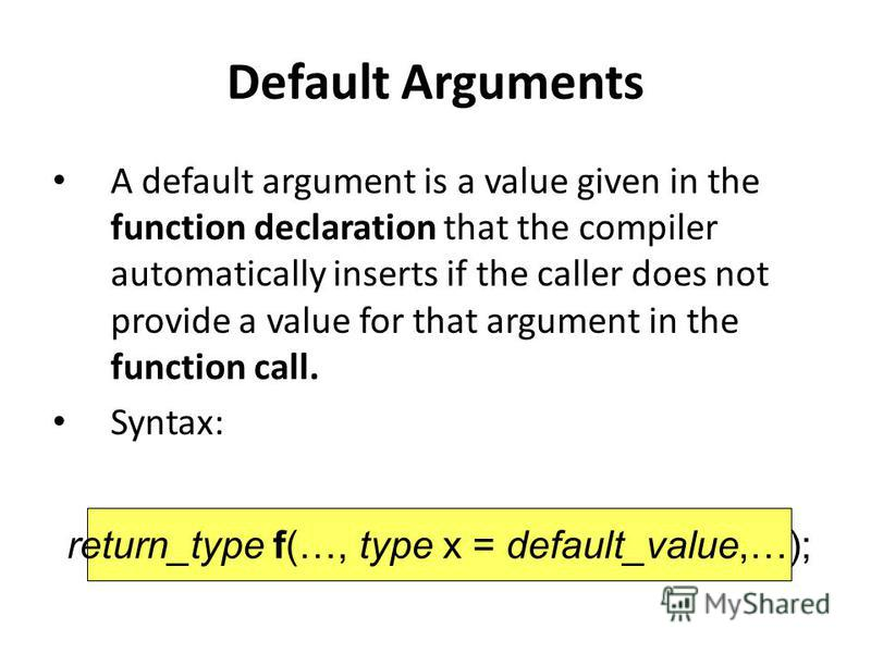 Default Arguments A default argument is a value given in the function declaration that the compiler automatically inserts if the caller does not provide a value for that argument in the function call. Syntax: return_type f(…, type x = default_value,…