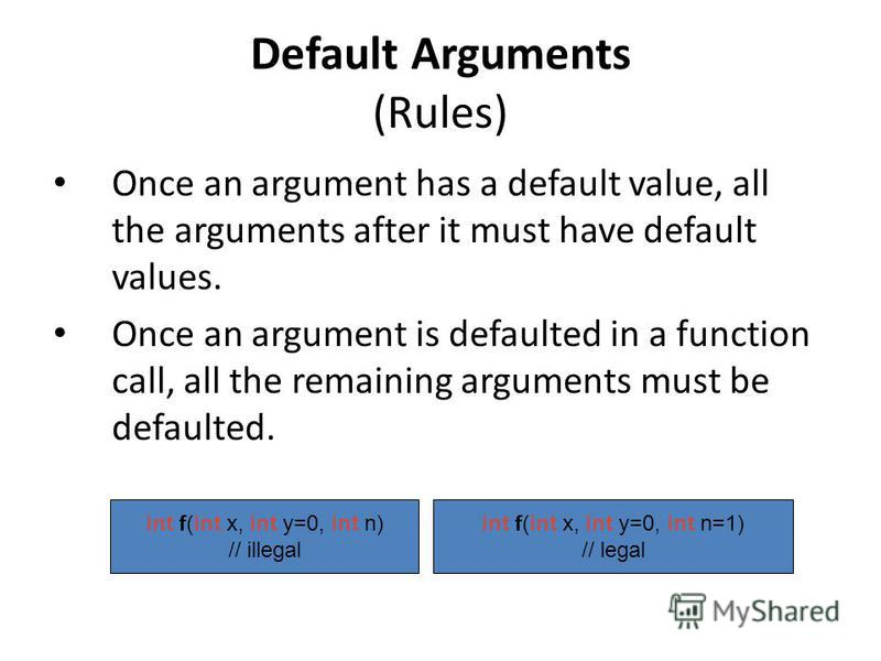 Default Arguments (Rules) Once an argument has a default value, all the arguments after it must have default values. Once an argument is defaulted in a function call, all the remaining arguments must be defaulted. int f(int x, int y=0, int n) // ille