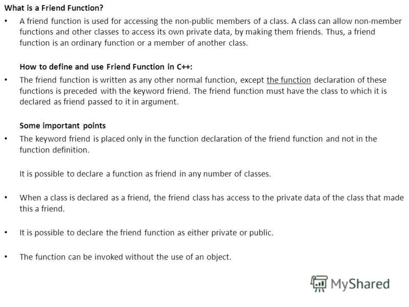 What is a Friend Function? A friend function is used for accessing the non-public members of a class. A class can allow non-member functions and other classes to access its own private data, by making them friends. Thus, a friend function is an ordin